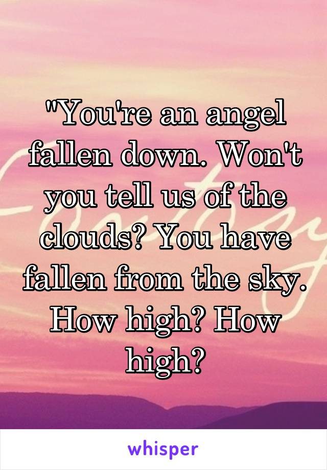 """""""You're an angel fallen down. Won't you tell us of the clouds? You have fallen from the sky. How high? How high?"""