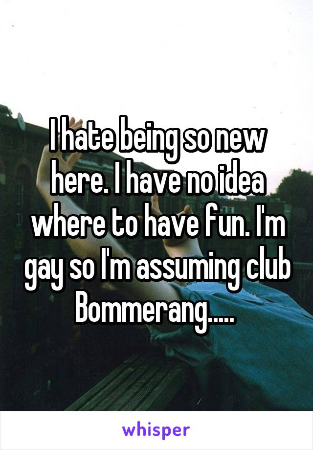 I hate being so new here. I have no idea where to have fun. I'm gay so I'm assuming club Bommerang.....