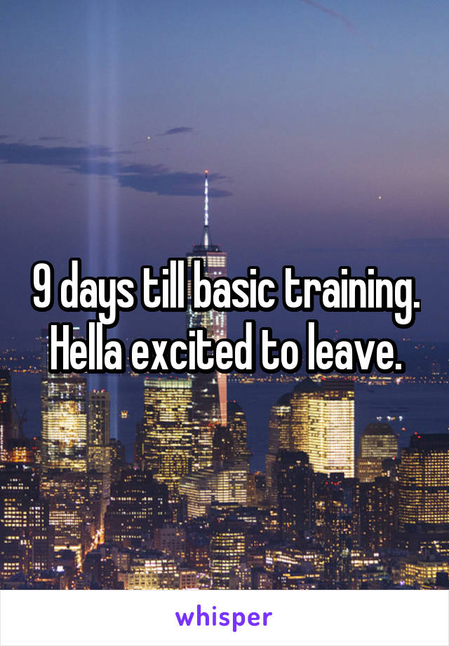 9 days till basic training. Hella excited to leave.