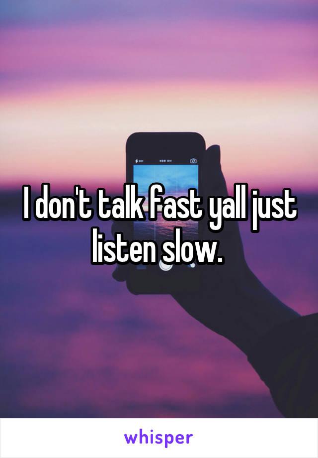 I don't talk fast yall just listen slow.