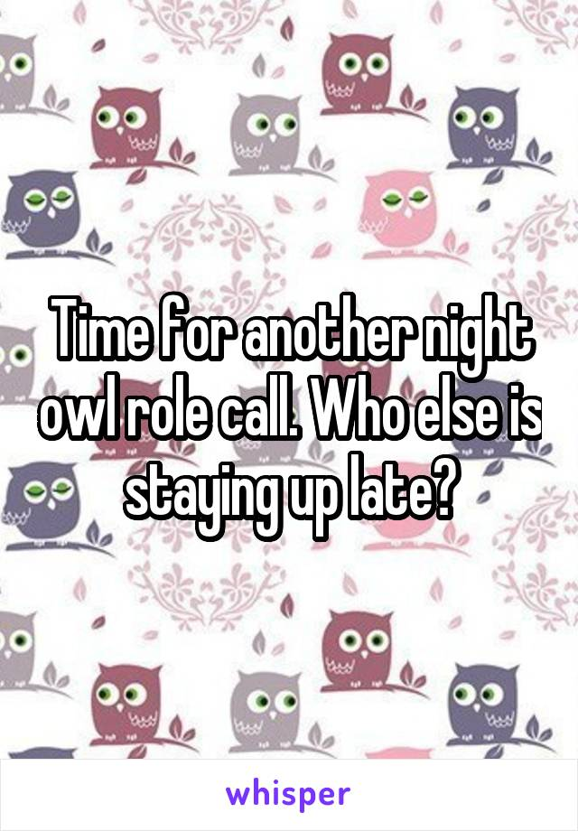 Time for another night owl role call. Who else is staying up late?