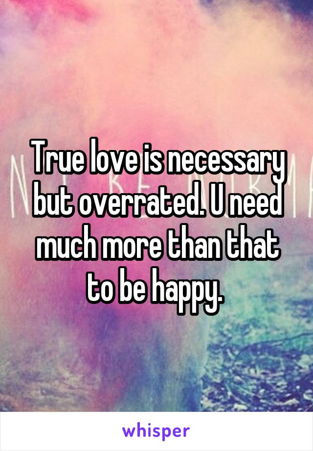 True love is necessary but overrated. U need much more than that to be happy.