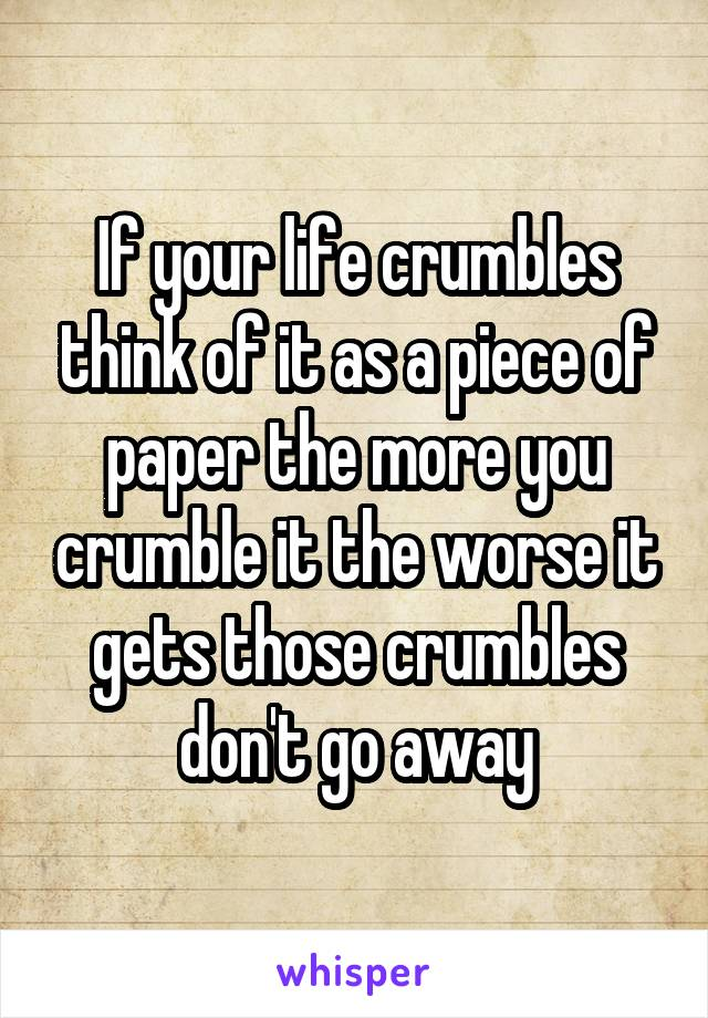 If your life crumbles think of it as a piece of paper the more you crumble it the worse it gets those crumbles don't go away