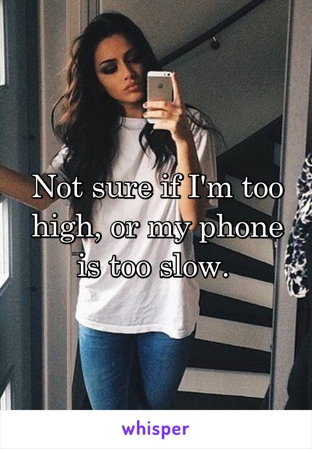 Not sure if I'm too high, or my phone is too slow.