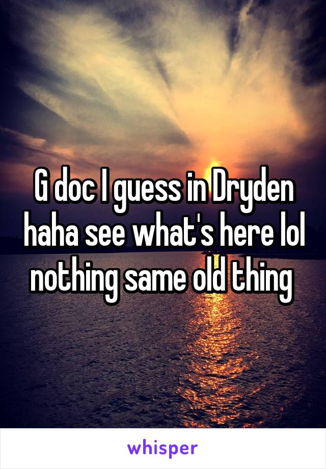 G doc I guess in Dryden haha see what's here lol nothing same old thing