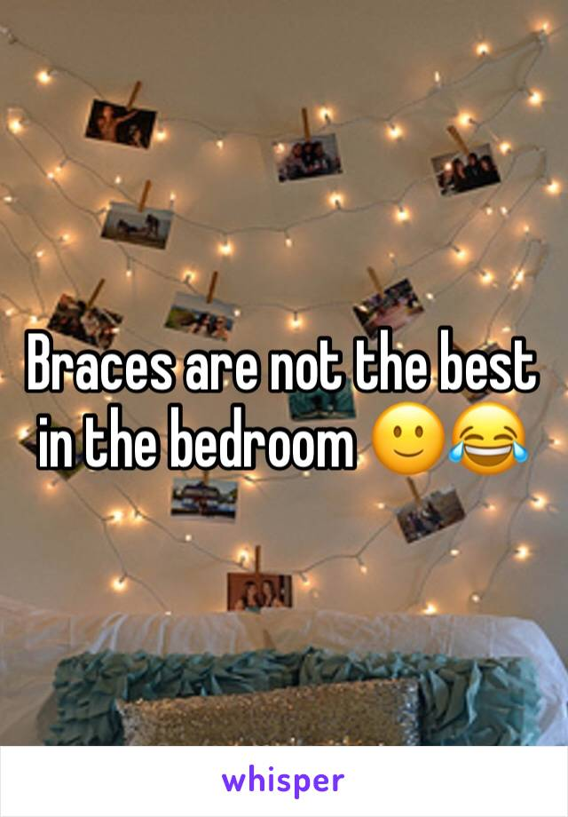 Braces are not the best in the bedroom 🙂😂