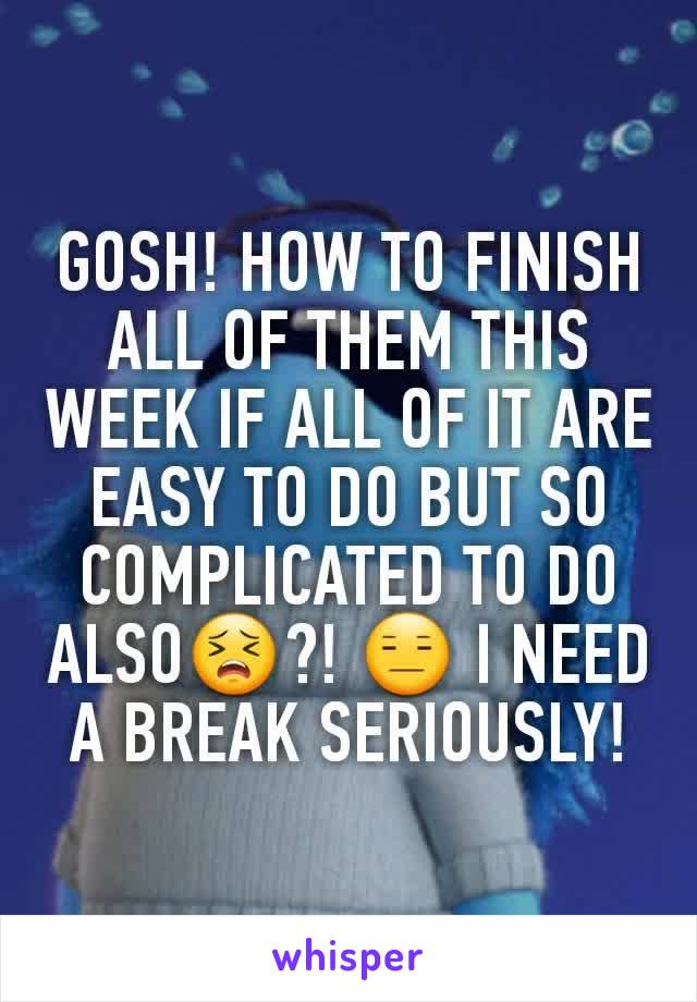 GOSH! HOW TO FINISH ALL OF THEM THIS WEEK IF ALL OF IT ARE EASY TO DO BUT SO COMPLICATED TO DO ALSO😣?! 😑 I NEED A BREAK SERIOUSLY!