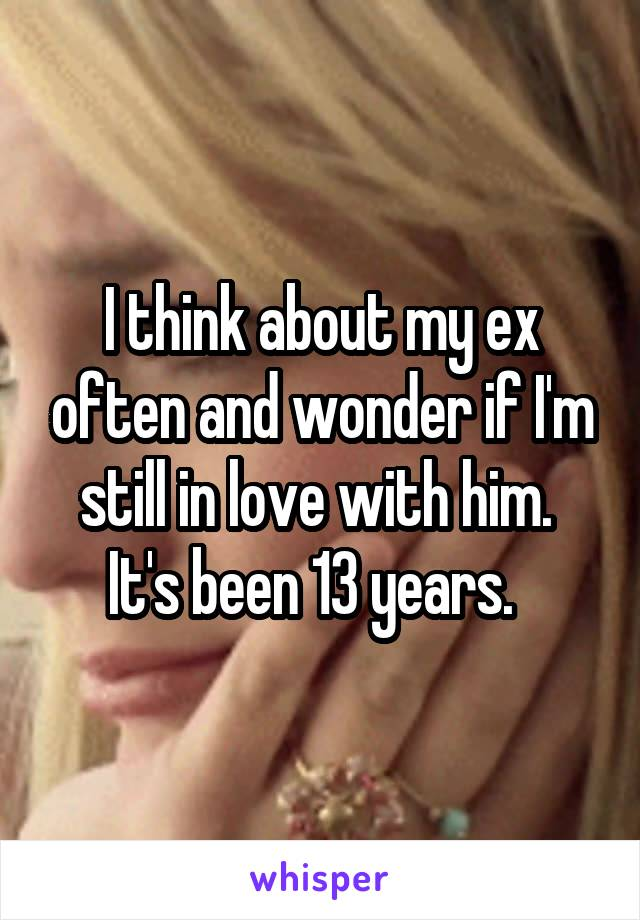 I think about my ex often and wonder if I'm still in love with him.  It's been 13 years.