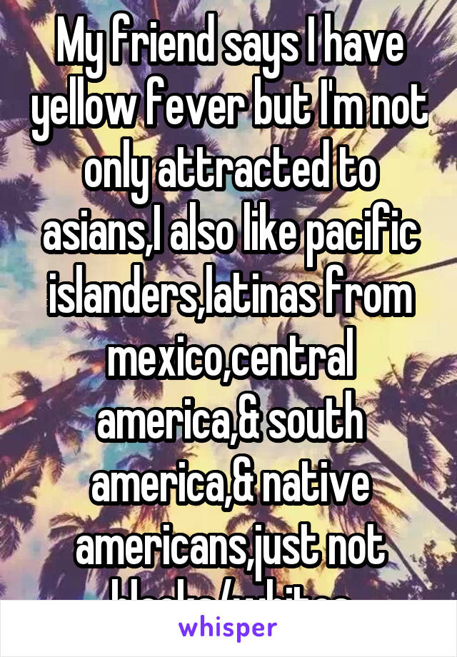 My friend says I have yellow fever but I'm not only attracted to asians,I also like pacific islanders,latinas from mexico,central america,& south america,& native americans,just not blacks/whites