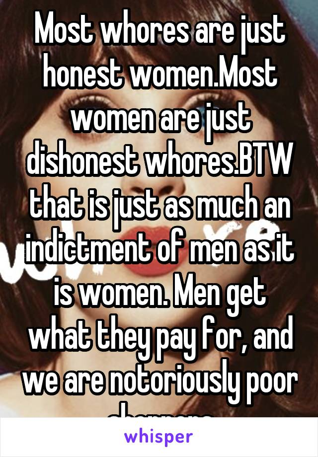 Most whores are just honest women.Most women are just dishonest whores.BTW that is just as much an indictment of men as it is women. Men get what they pay for, and we are notoriously poor shoppers