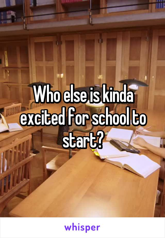 Who else is kinda excited for school to start?
