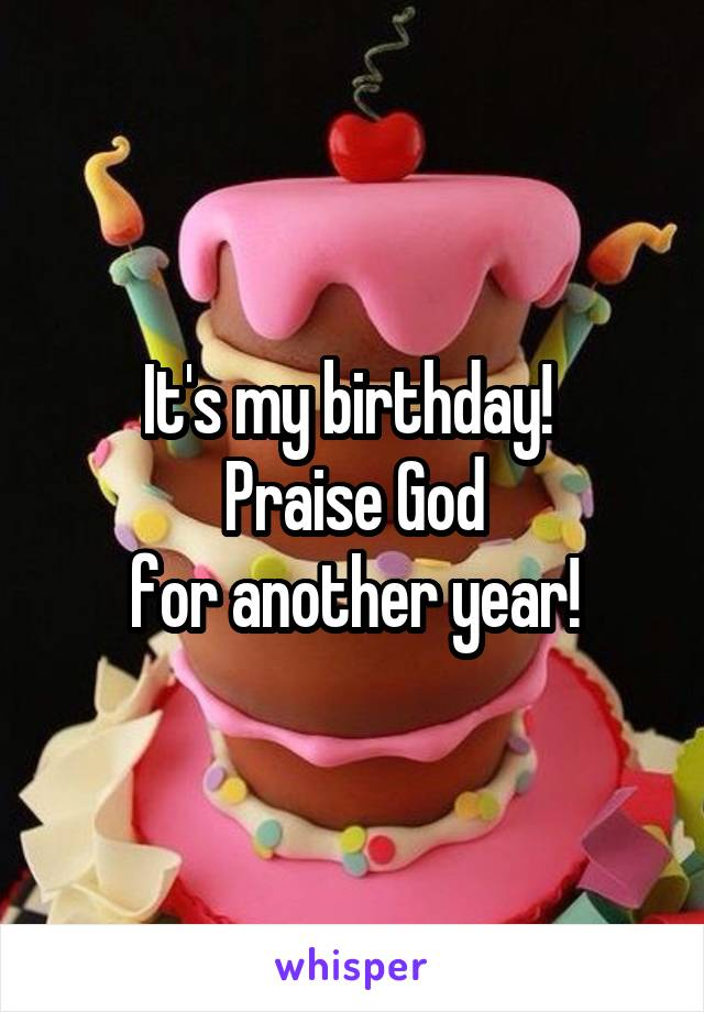 It's my birthday!  Praise God for another year!