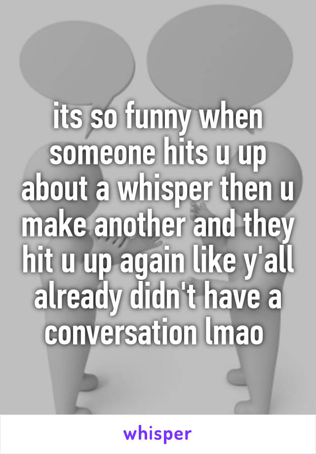 its so funny when someone hits u up about a whisper then u make another and they hit u up again like y'all already didn't have a conversation lmao