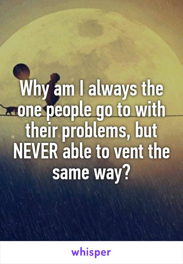 Why am I always the one people go to with their problems, but NEVER able to vent the same way?