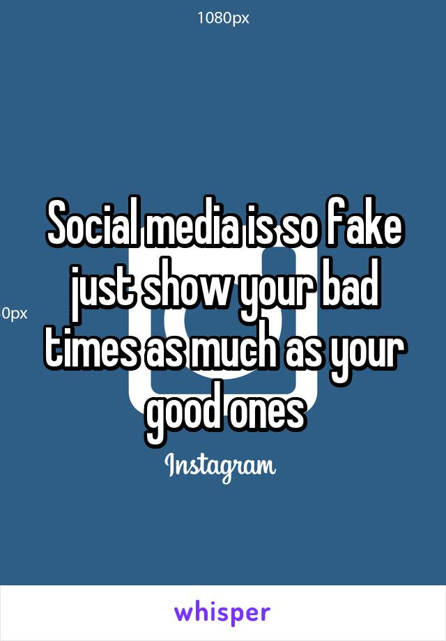 Social media is so fake just show your bad times as much as your good ones