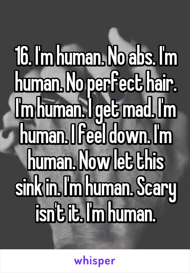 16. I'm human. No abs. I'm human. No perfect hair. I'm human. I get mad. I'm human. I feel down. I'm human. Now let this sink in. I'm human. Scary isn't it. I'm human.