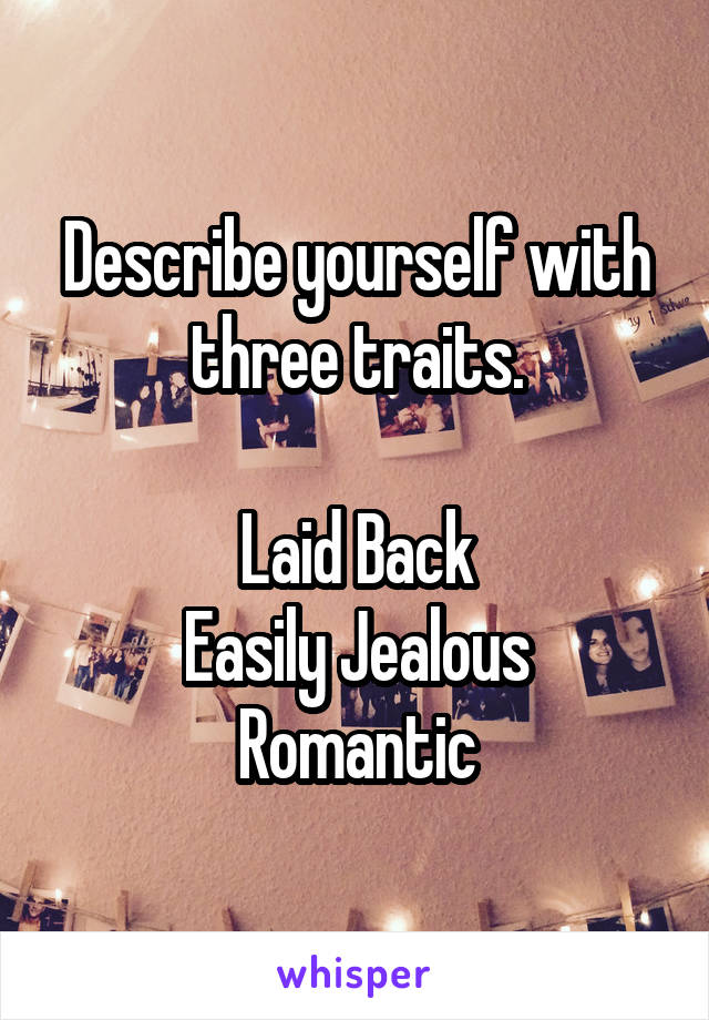Describe yourself with three traits.  Laid Back Easily Jealous Romantic
