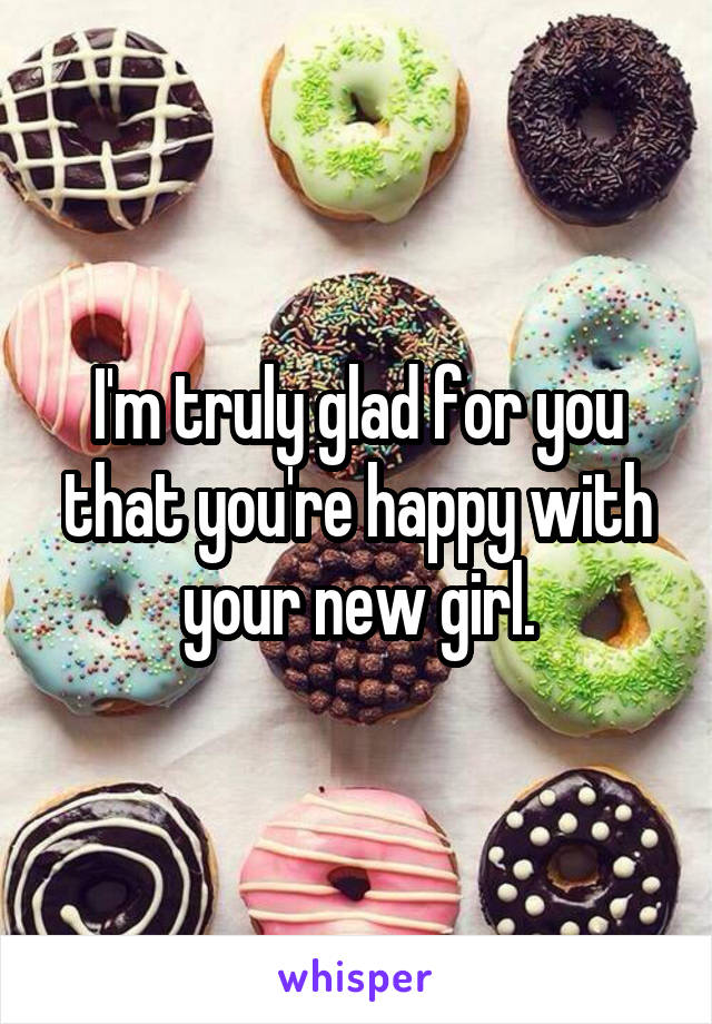I'm truly glad for you that you're happy with your new girl.