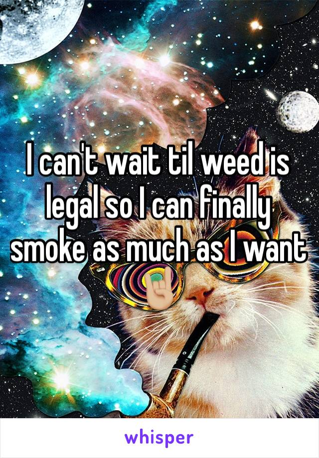 I can't wait til weed is legal so I can finally smoke as much as I want 🤘🏼