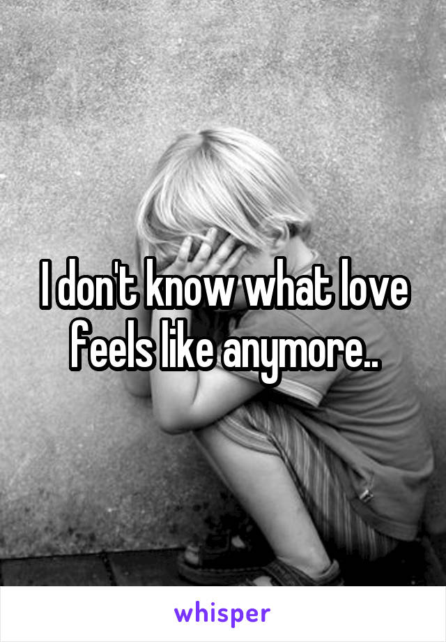 I don't know what love feels like anymore..