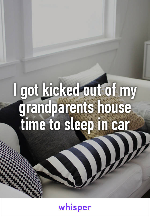 I got kicked out of my grandparents house time to sleep in car