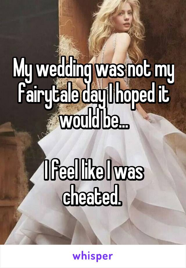 My wedding was not my fairytale day I hoped it would be...  I feel like I was cheated.