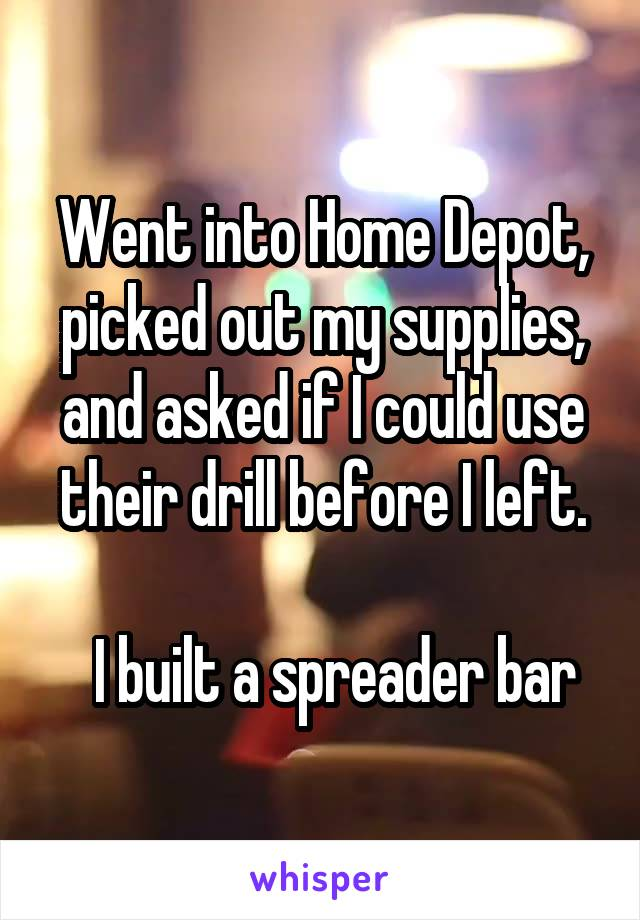 Went into Home Depot, picked out my supplies, and asked if I could use their drill before I left.    I built a spreader bar