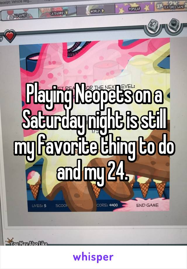 Playing Neopets on a Saturday night is still my favorite thing to do and my 24.