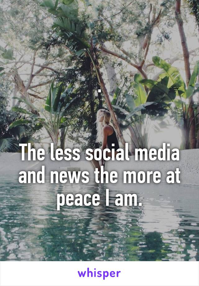 .   The less social media and news the more at peace I am.