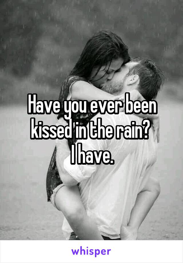 Have you ever been kissed in the rain?  I have.