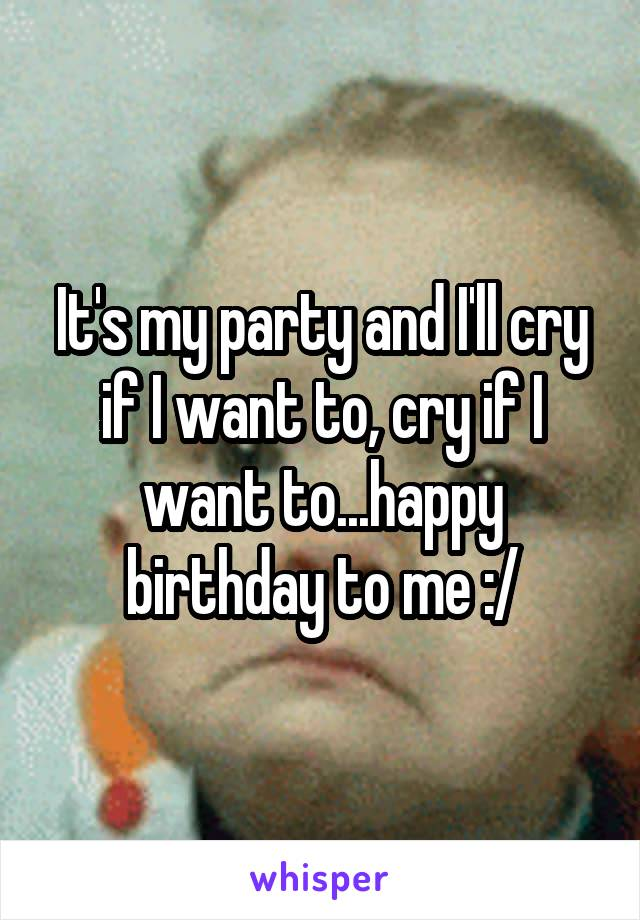It's my party and I'll cry if I want to, cry if I want to...happy birthday to me :/
