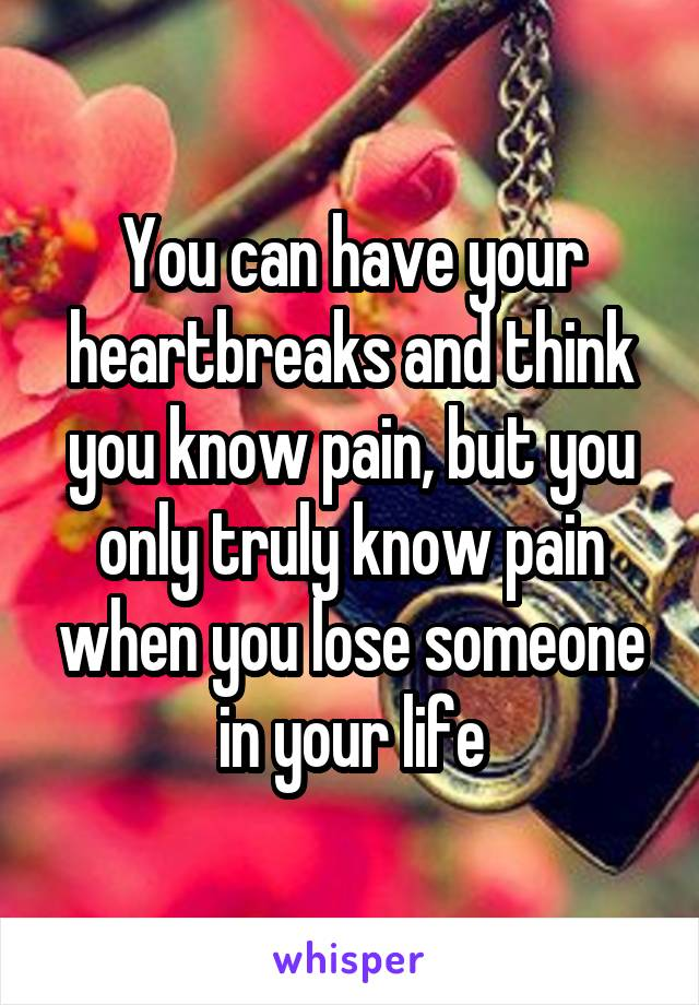 You can have your heartbreaks and think you know pain, but you only truly know pain when you lose someone in your life