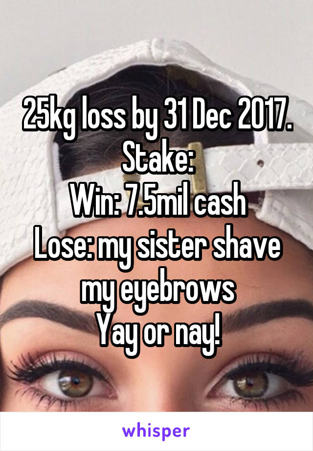 25kg loss by 31 Dec 2017. Stake: Win: 7.5mil cash Lose: my sister shave my eyebrows Yay or nay!
