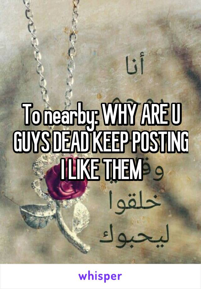 To nearby: WHY ARE U GUYS DEAD KEEP POSTING I LIKE THEM