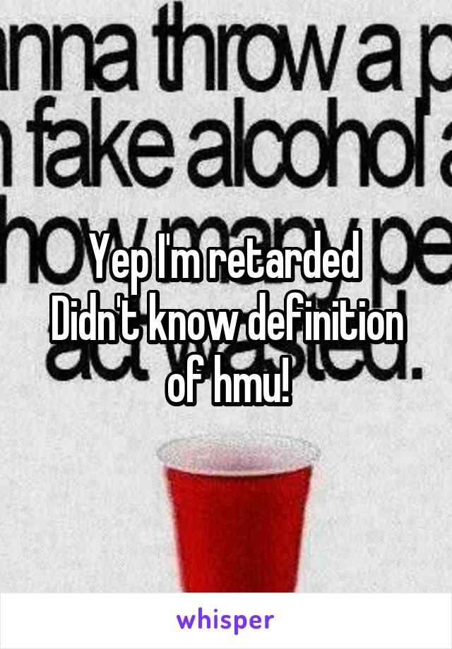 Yep I'm retarded  Didn't know definition of hmu!