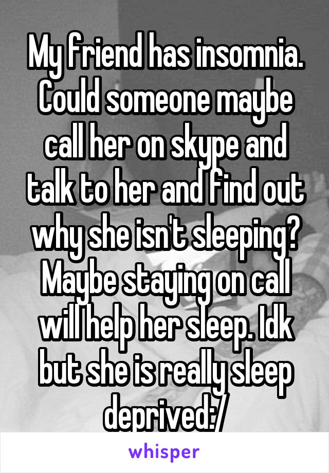 My friend has insomnia. Could someone maybe call her on skype and talk to her and find out why she isn't sleeping? Maybe staying on call will help her sleep. Idk but she is really sleep deprived:/