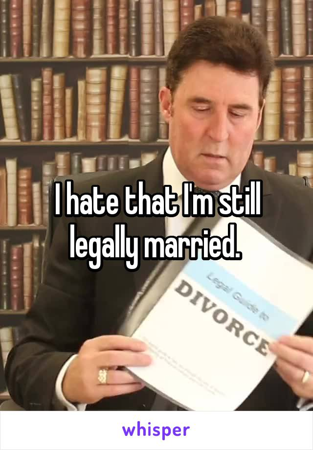 I hate that I'm still legally married.