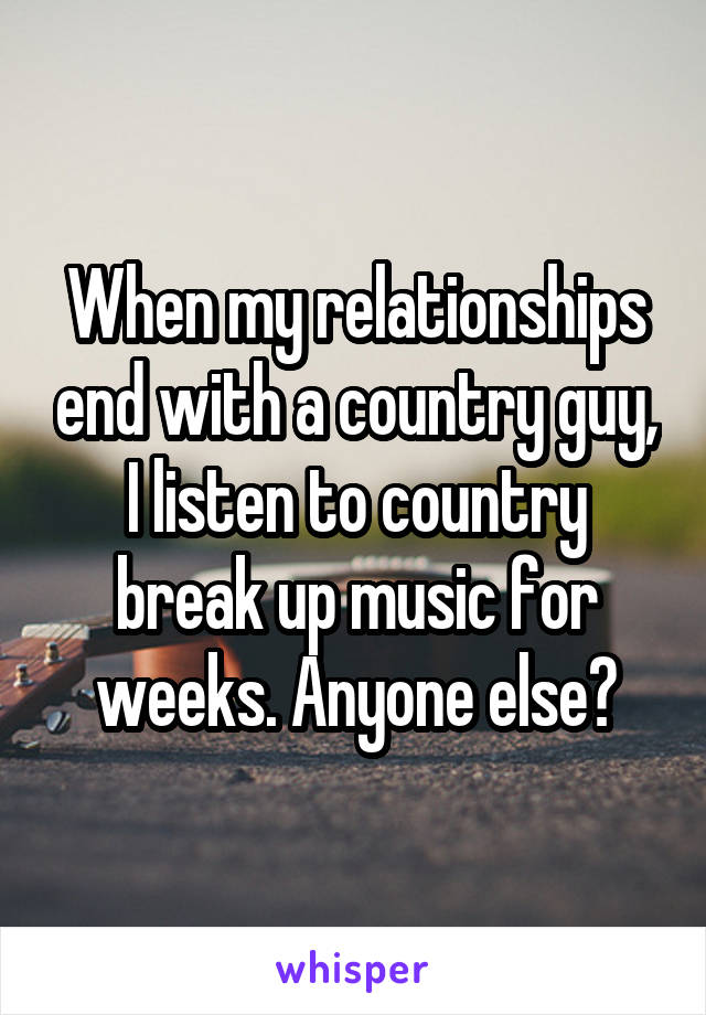 When my relationships end with a country guy, I listen to country break up music for weeks. Anyone else?