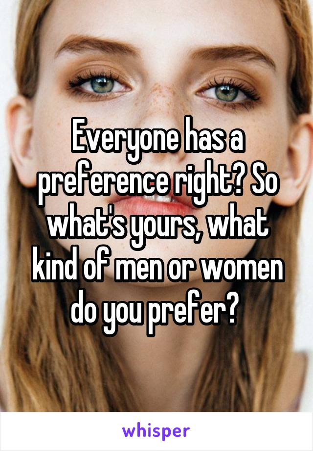 Everyone has a preference right? So what's yours, what kind of men or women do you prefer?