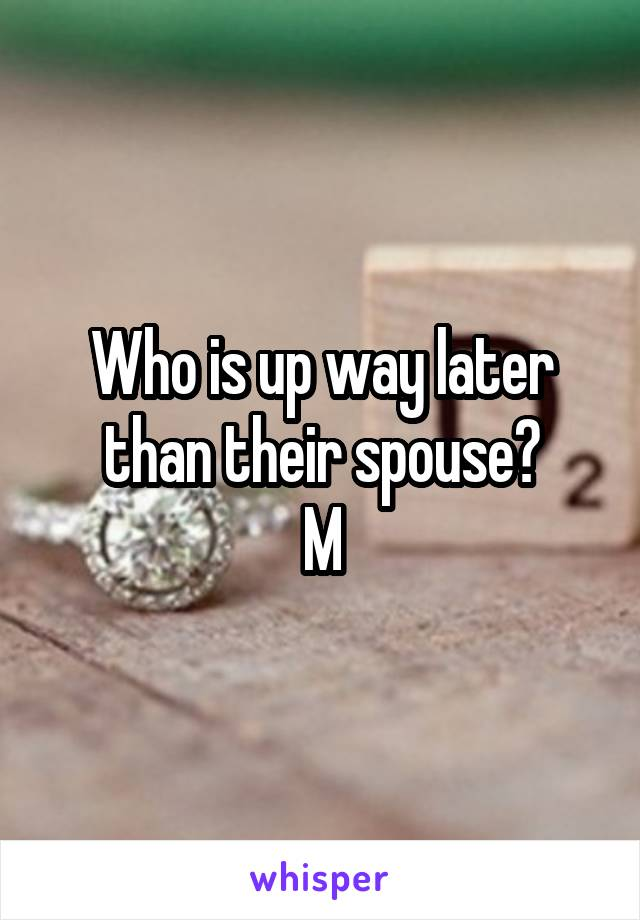 Who is up way later than their spouse? M