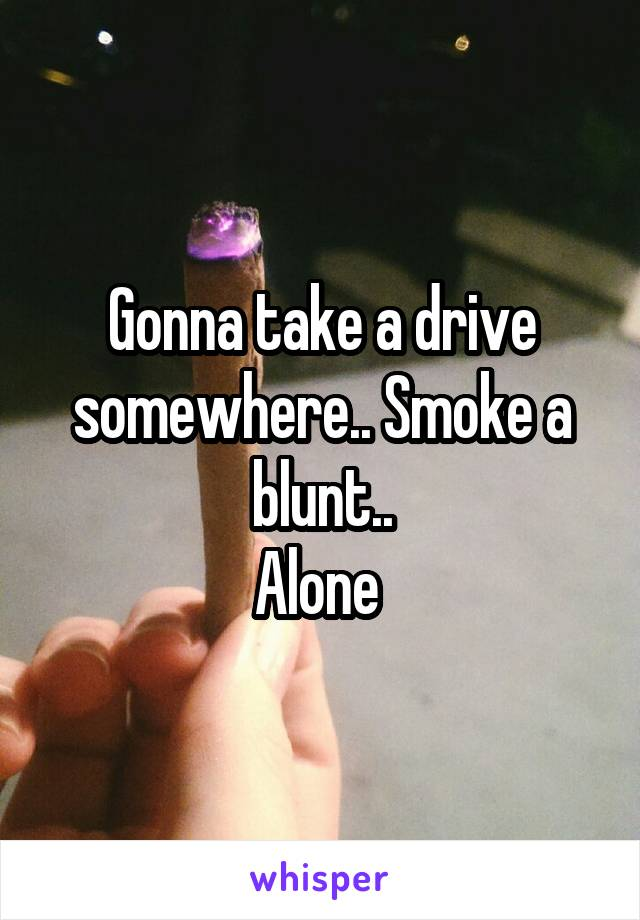 Gonna take a drive somewhere.. Smoke a blunt.. Alone