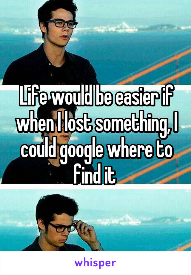 Life would be easier if when I lost something, I could google where to find it