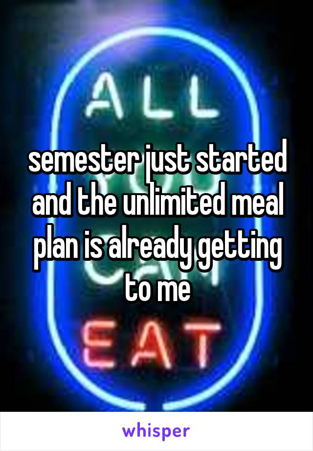 semester just started and the unlimited meal plan is already getting to me