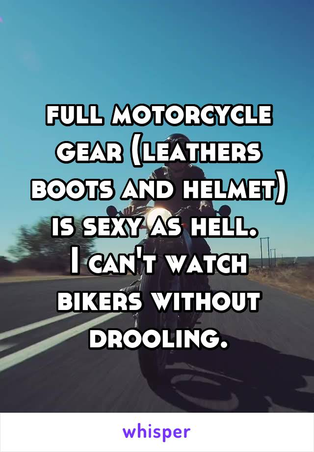 full motorcycle gear (leathers boots and helmet) is sexy as hell.  I can't watch bikers without drooling.