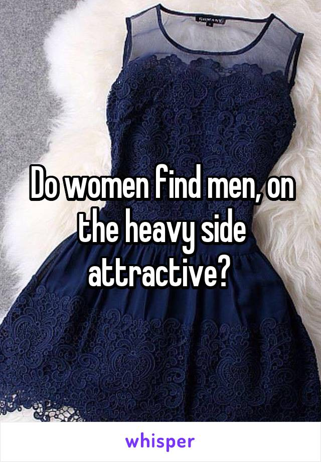Do women find men, on the heavy side attractive?