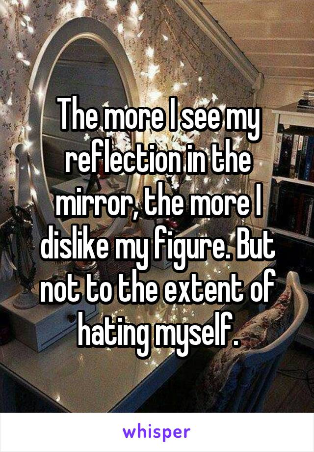 The more I see my reflection in the mirror, the more I dislike my figure. But not to the extent of hating myself.