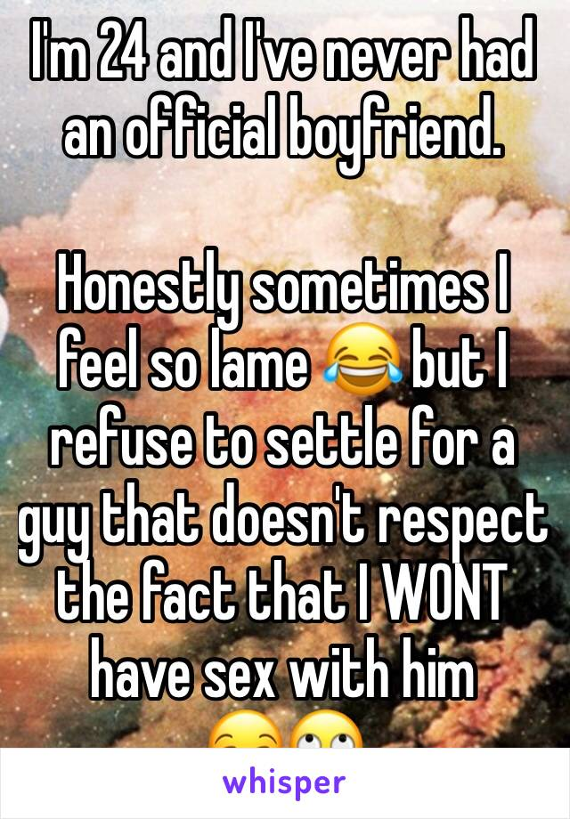 I'm 24 and I've never had an official boyfriend.  Honestly sometimes I feel so lame 😂 but I refuse to settle for a guy that doesn't respect the fact that I WONT have sex with him  😒🙄