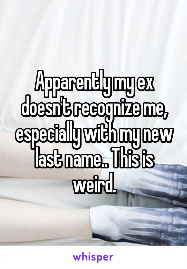 Apparently my ex doesn't recognize me, especially with my new last name.. This is weird.