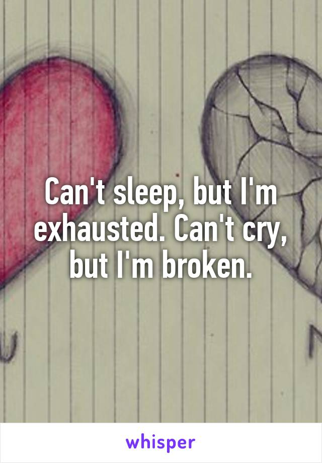 Can't sleep, but I'm exhausted. Can't cry, but I'm broken.