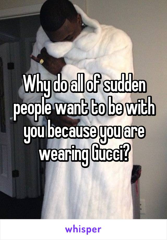 Why do all of sudden people want to be with you because you are wearing Gucci?